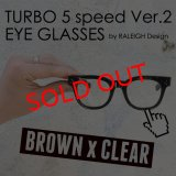 "TURBO 5 speed Ver.2 ""通称ターボ II"" EYE GLASSES (by RALEIGH Design)[BR x CL]"